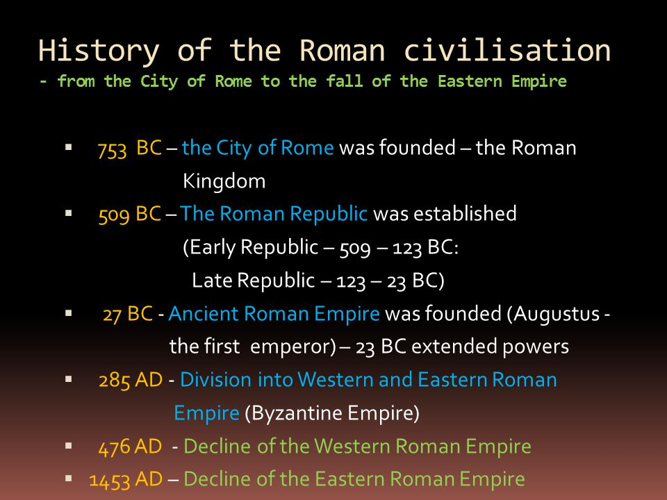History of the Roman civilisation - from the City of Rome to the fall of the Eastern Empire  753 BC – the City of Rome was founded – the Roman Kingdo
