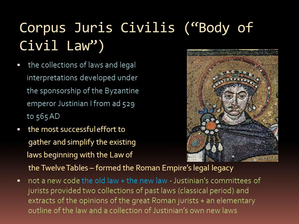 "Corpus Juris Civilis (""Body of Civil Law"")  the collections of laws and legal interpretations developed under the sponsorship of the Byzantine empero"