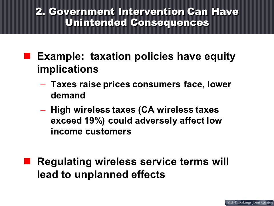 2. Government Intervention Can Have Unintended Consequences Example: taxation policies have equity implications –Taxes raise prices consumers face, lo