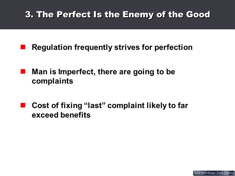 3. The Perfect Is the Enemy of the Good Regulation frequently strives for perfection Man is Imperfect, there are going to be complaints Cost of fixing