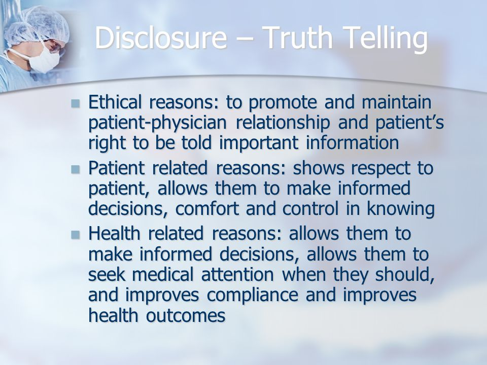 Disclosure – Truth Telling Ethical reasons: to promote and maintain patient-physician relationship and patient's right to be told important information Ethical reasons: to promote and maintain patient-physician relationship and patient's right to be told important information Patient related reasons: shows respect to patient, allows them to make informed decisions, comfort and control in knowing Patient related reasons: shows respect to patient, allows them to make informed decisions, comfort and control in knowing Health related reasons: allows them to make informed decisions, allows them to seek medical attention when they should, and improves compliance and improves health outcomes Health related reasons: allows them to make informed decisions, allows them to seek medical attention when they should, and improves compliance and improves health outcomes