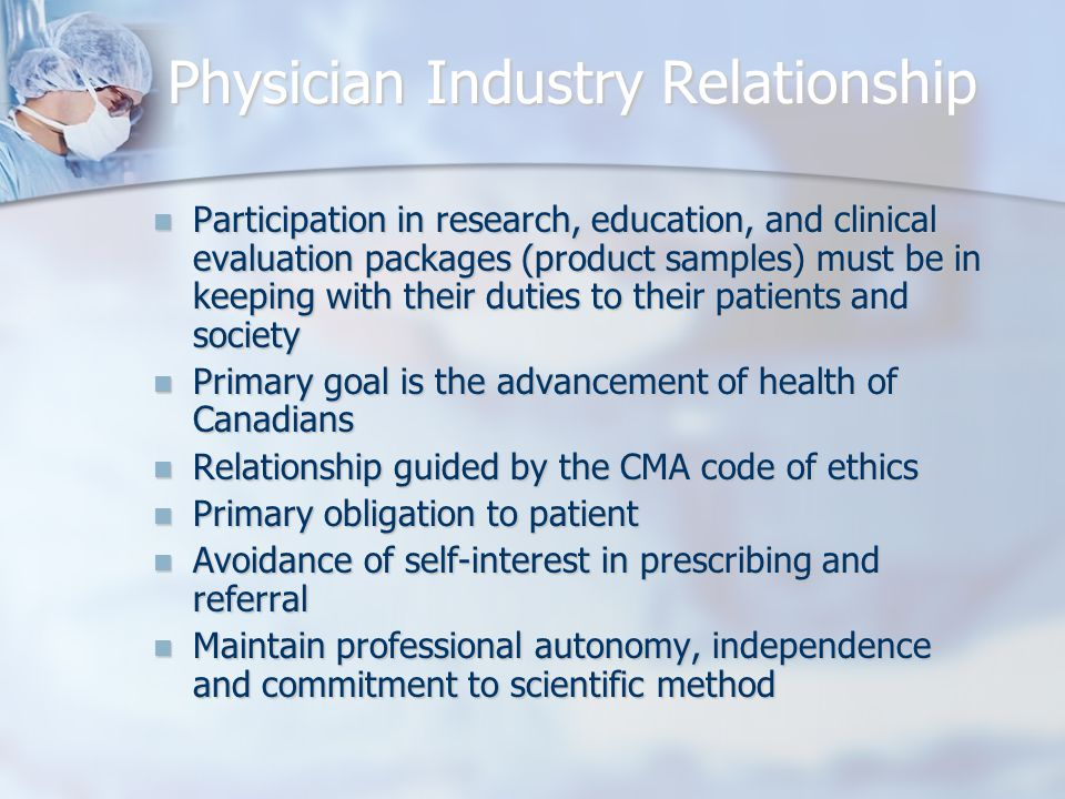 Physician Industry Relationship Participation in research, education, and clinical evaluation packages (product samples) must be in keeping with their duties to their patients and society Participation in research, education, and clinical evaluation packages (product samples) must be in keeping with their duties to their patients and society Primary goal is the advancement of health of Canadians Primary goal is the advancement of health of Canadians Relationship guided by the CMA code of ethics Relationship guided by the CMA code of ethics Primary obligation to patient Primary obligation to patient Avoidance of self-interest in prescribing and referral Avoidance of self-interest in prescribing and referral Maintain professional autonomy, independence and commitment to scientific method Maintain professional autonomy, independence and commitment to scientific method