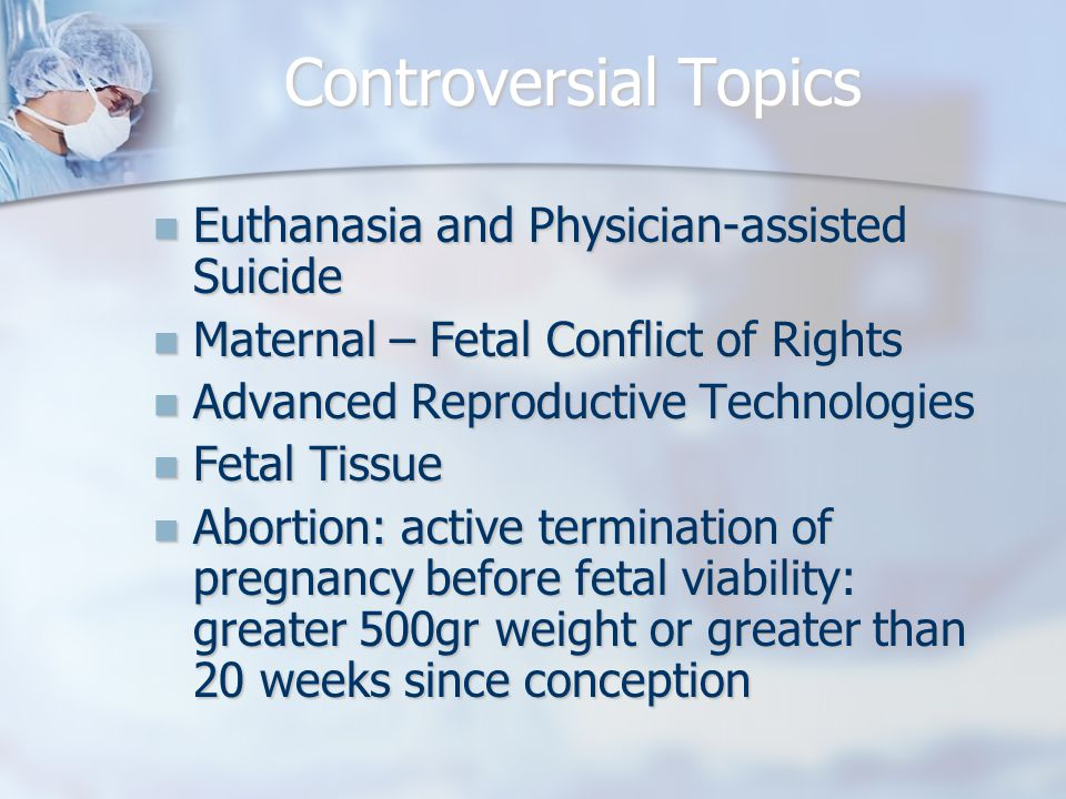 Controversial Topics Euthanasia and Physician-assisted Suicide Euthanasia and Physician-assisted Suicide Maternal – Fetal Conflict of Rights Maternal – Fetal Conflict of Rights Advanced Reproductive Technologies Advanced Reproductive Technologies Fetal Tissue Fetal Tissue Abortion: active termination of pregnancy before fetal viability: greater 500gr weight or greater than 20 weeks since conception Abortion: active termination of pregnancy before fetal viability: greater 500gr weight or greater than 20 weeks since conception