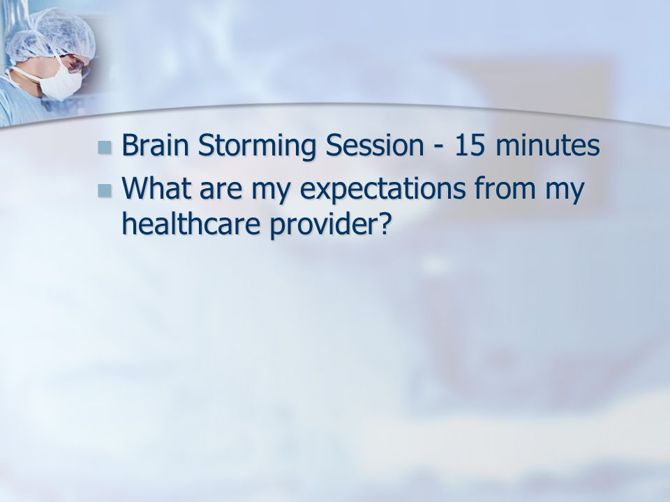 Brain Storming Session - 15 minutes Brain Storming Session - 15 minutes What are my expectations from my healthcare provider.