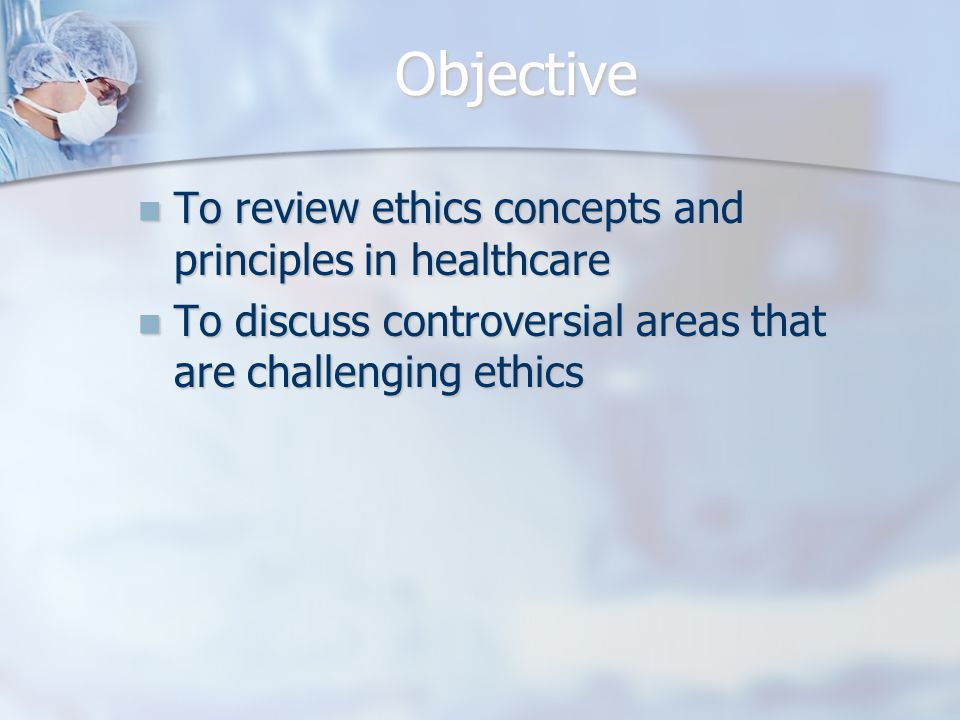 Objective To review ethics concepts and principles in healthcare To review ethics concepts and principles in healthcare To discuss controversial areas