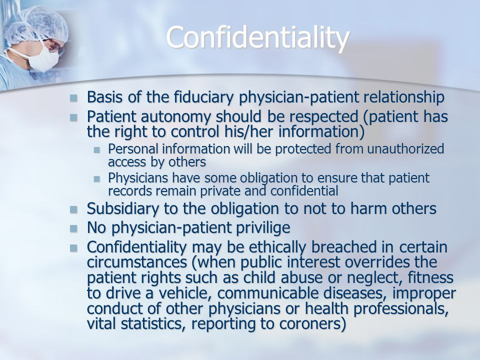 Confidentiality Basis of the fiduciary physician-patient relationship Basis of the fiduciary physician-patient relationship Patient autonomy should be respected (patient has the right to control his/her information) Patient autonomy should be respected (patient has the right to control his/her information) Personal information will be protected from unauthorized access by others Personal information will be protected from unauthorized access by others Physicians have some obligation to ensure that patient records remain private and confidential Physicians have some obligation to ensure that patient records remain private and confidential Subsidiary to the obligation to not to harm others Subsidiary to the obligation to not to harm others No physician-patient privilige No physician-patient privilige Confidentiality may be ethically breached in certain circumstances (when public interest overrides the patient rights such as child abuse or neglect, fitness to drive a vehicle, communicable diseases, improper conduct of other physicians or health professionals, vital statistics, reporting to coroners) Confidentiality may be ethically breached in certain circumstances (when public interest overrides the patient rights such as child abuse or neglect, fitness to drive a vehicle, communicable diseases, improper conduct of other physicians or health professionals, vital statistics, reporting to coroners)