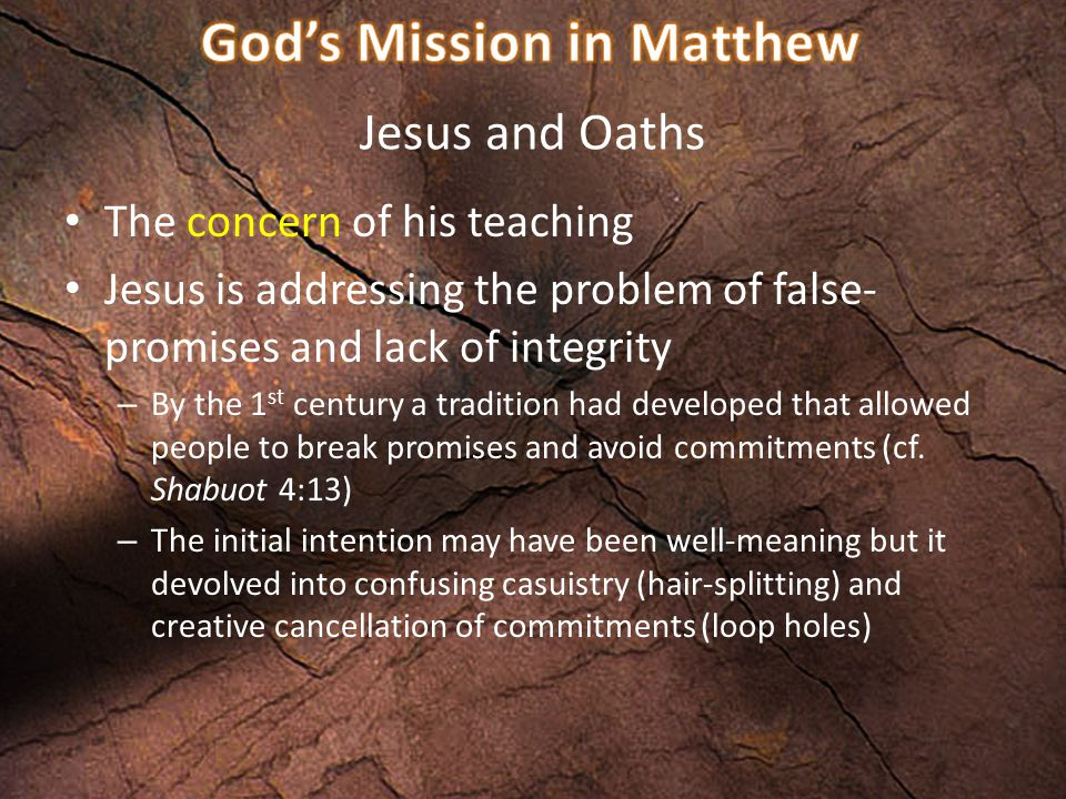 Jesus and Oaths The concern of his teaching Jesus is addressing the problem of false- promises and lack of integrity – By the 1 st century a tradition had developed that allowed people to break promises and avoid commitments (cf.