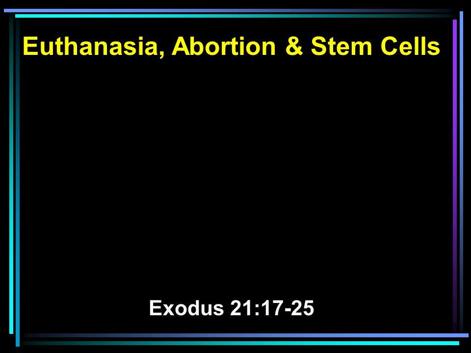Euthanasia, Abortion & Stem Cells Exodus 21:17-25