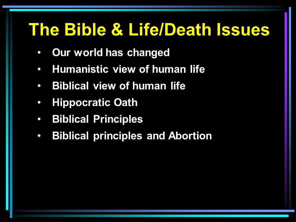 The Bible & Life/Death Issues Our world has changed Humanistic view of human life Biblical view of human life Hippocratic Oath Biblical Principles Biblical principles and Abortion