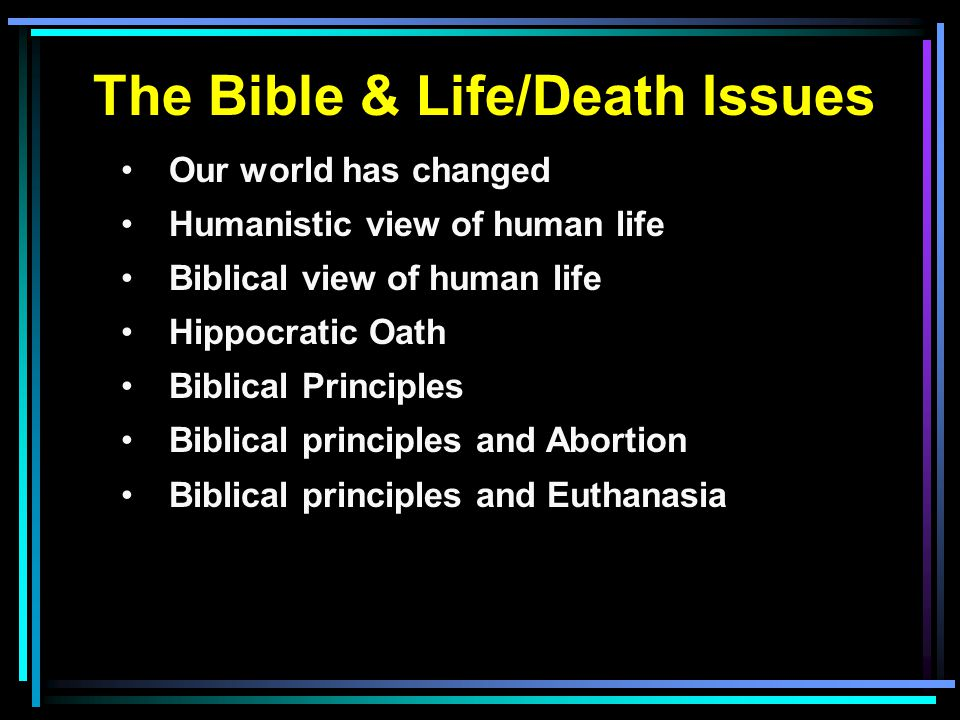 The Bible & Life/Death Issues Our world has changed Humanistic view of human life Biblical view of human life Hippocratic Oath Biblical Principles Biblical principles and Abortion Biblical principles and Euthanasia