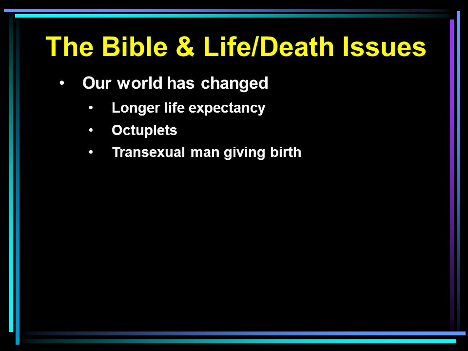 The Bible & Life/Death Issues Our world has changed Longer life expectancy Octuplets Transexual man giving birth