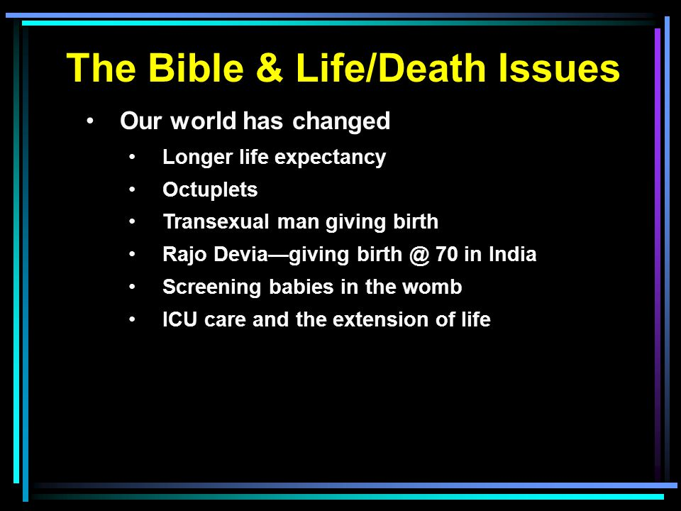 The Bible & Life/Death Issues Our world has changed Longer life expectancy Octuplets Transexual man giving birth Rajo Devia—giving birth @ 70 in India Screening babies in the womb ICU care and the extension of life