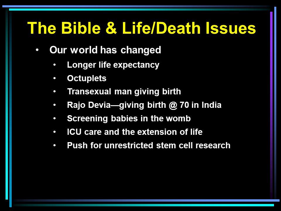 The Bible & Life/Death Issues Our world has changed Longer life expectancy Octuplets Transexual man giving birth Rajo Devia—giving birth @ 70 in India Screening babies in the womb ICU care and the extension of life Push for unrestricted stem cell research