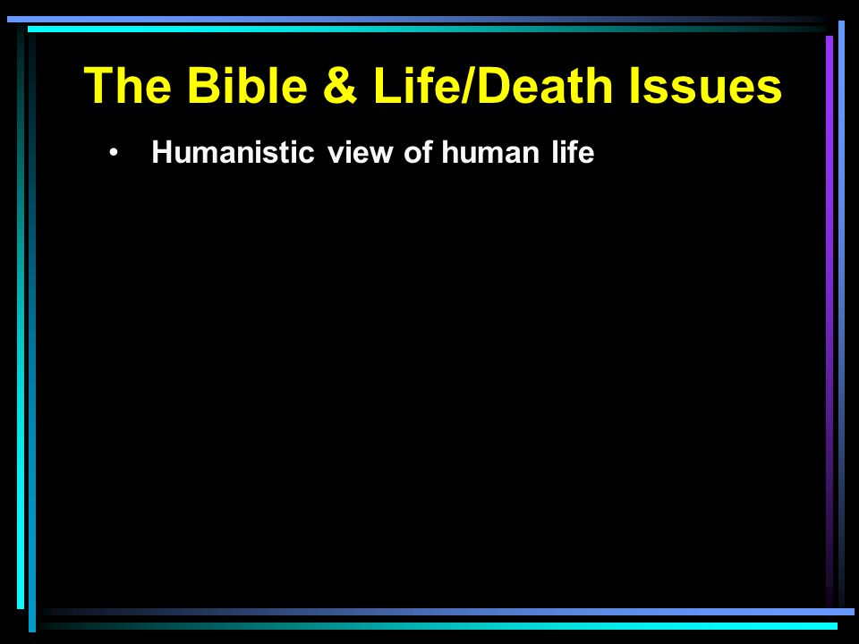 The Bible & Life/Death Issues Humanistic view of human life
