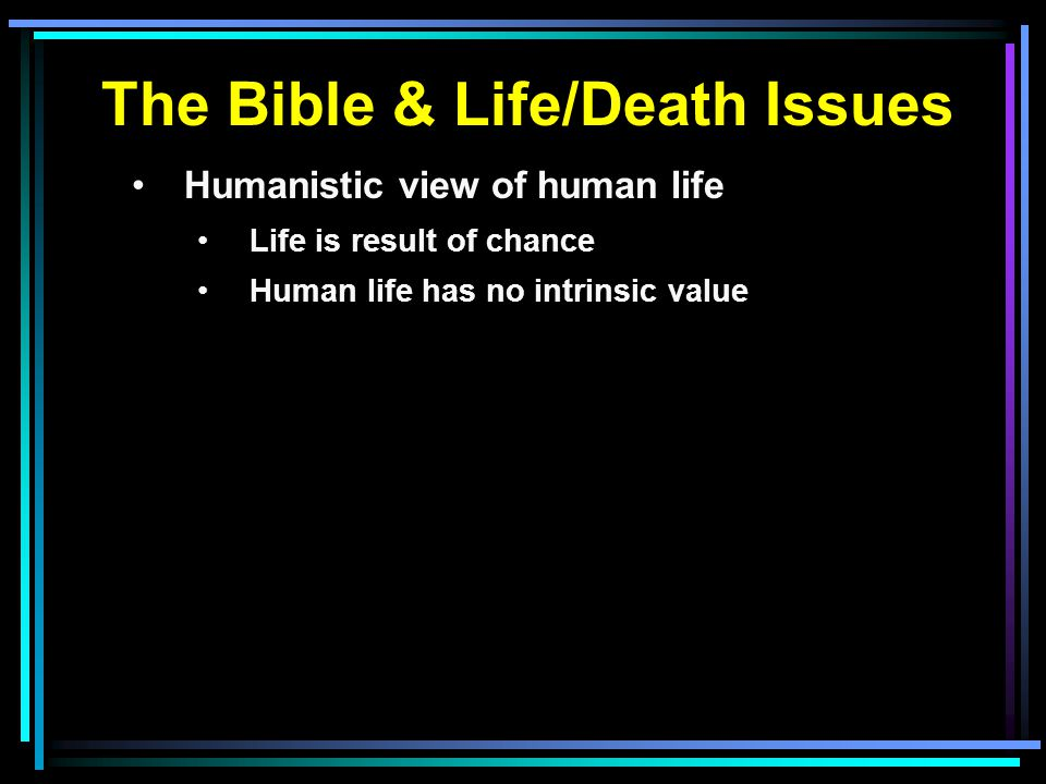 The Bible & Life/Death Issues Humanistic view of human life Life is result of chance Human life has no intrinsic value