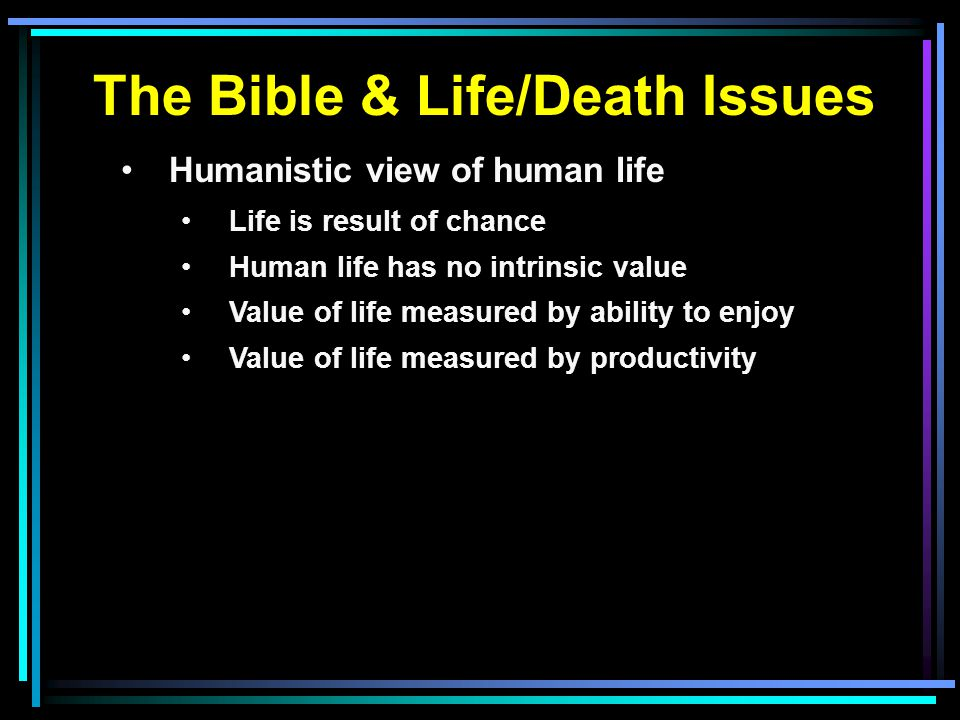 The Bible & Life/Death Issues Humanistic view of human life Life is result of chance Human life has no intrinsic value Value of life measured by ability to enjoy Value of life measured by productivity