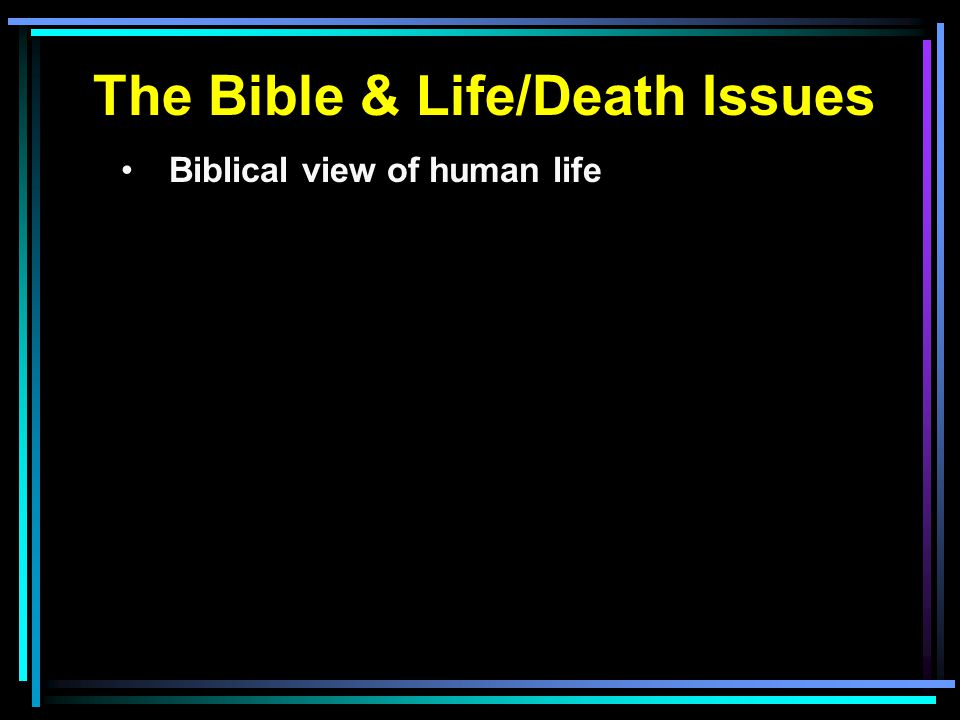 The Bible & Life/Death Issues Biblical view of human life