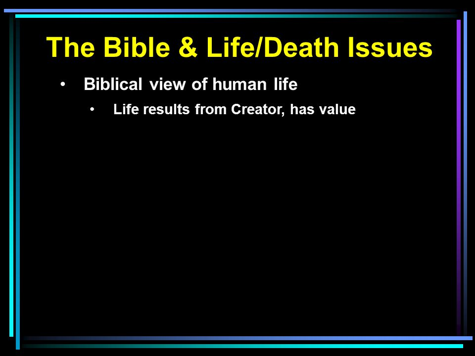 The Bible & Life/Death Issues Biblical view of human life Life results from Creator, has value
