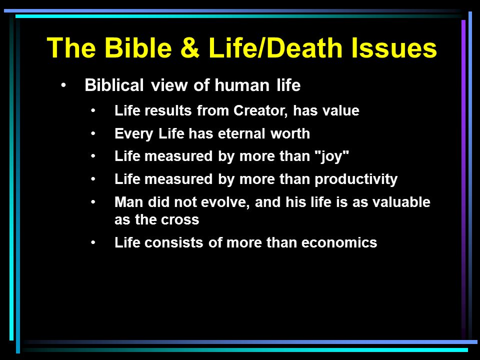 The Bible & Life/Death Issues Biblical view of human life Life results from Creator, has value Every Life has eternal worth Life measured by more than joy Life measured by more than productivity Man did not evolve, and his life is as valuable as the cross Life consists of more than economics