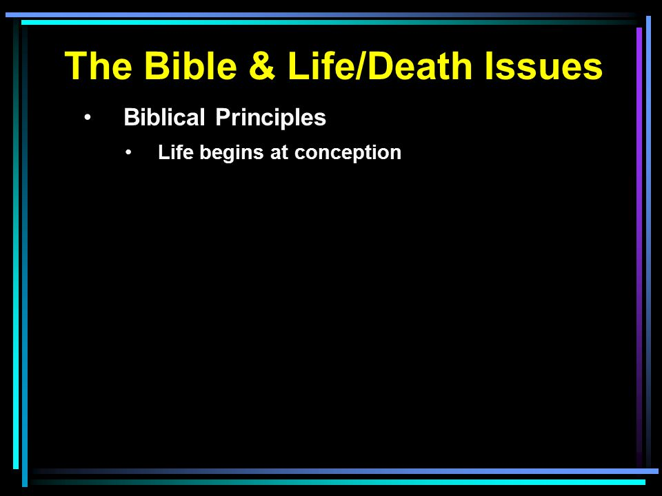 The Bible & Life/Death Issues Biblical Principles Life begins at conception