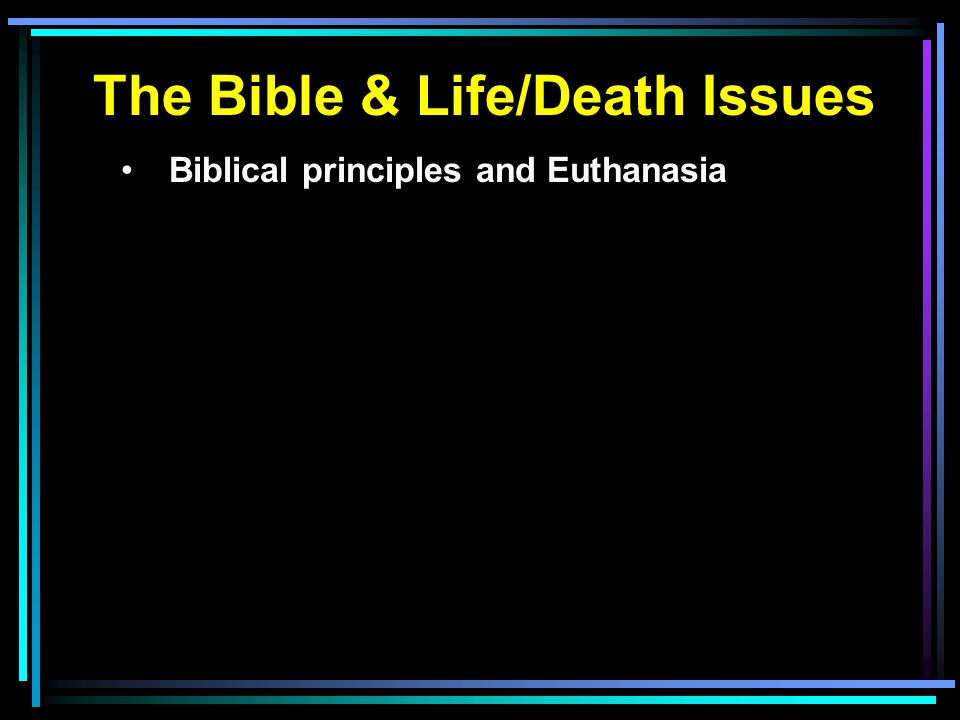 The Bible & Life/Death Issues Biblical principles and Euthanasia