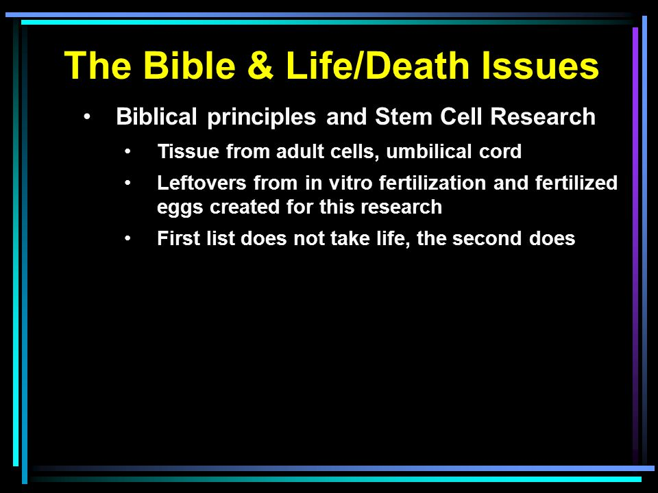 The Bible & Life/Death Issues Biblical principles and Stem Cell Research Tissue from adult cells, umbilical cord Leftovers from in vitro fertilization and fertilized eggs created for this research First list does not take life, the second does