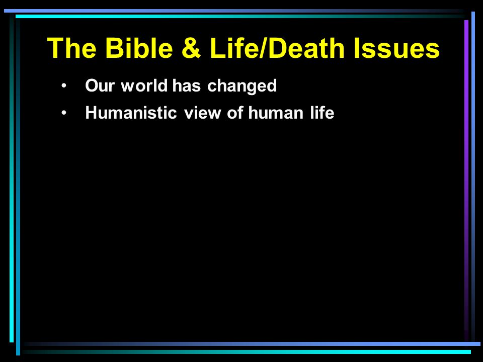 The Bible & Life/Death Issues Our world has changed Humanistic view of human life