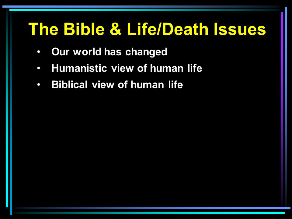 The Bible & Life/Death Issues Our world has changed Humanistic view of human life Biblical view of human life