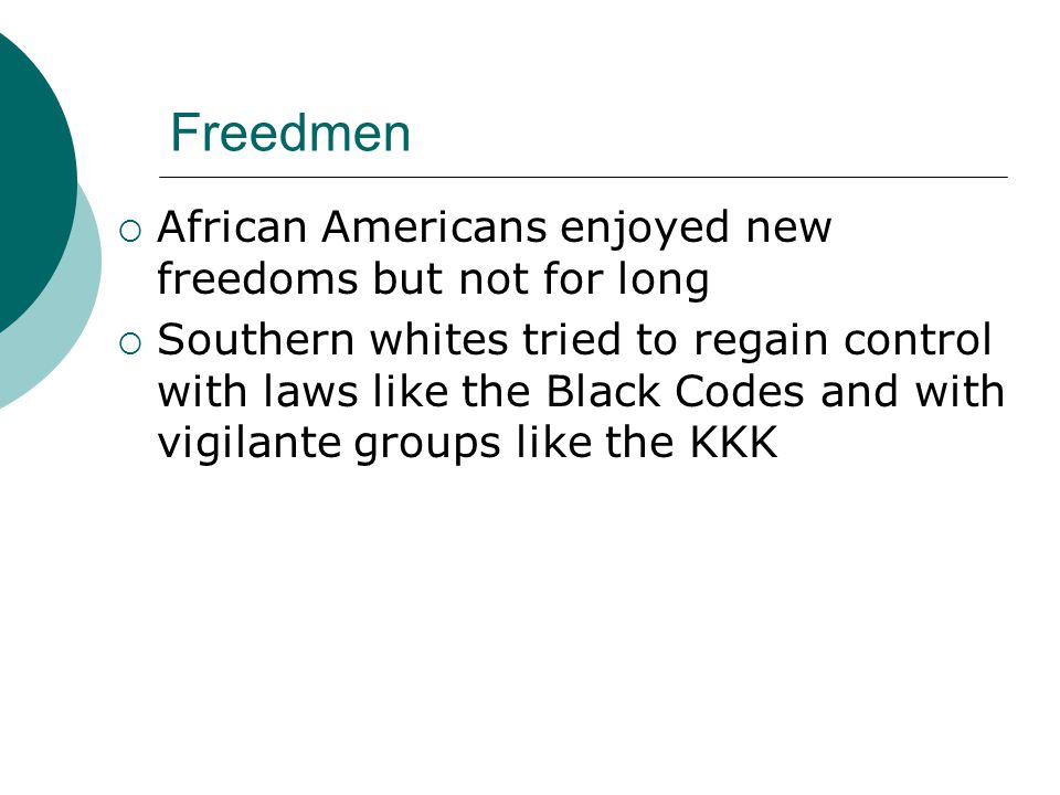 Freedmen  African Americans enjoyed new freedoms but not for long  Southern whites tried to regain control with laws like the Black Codes and with vigilante groups like the KKK