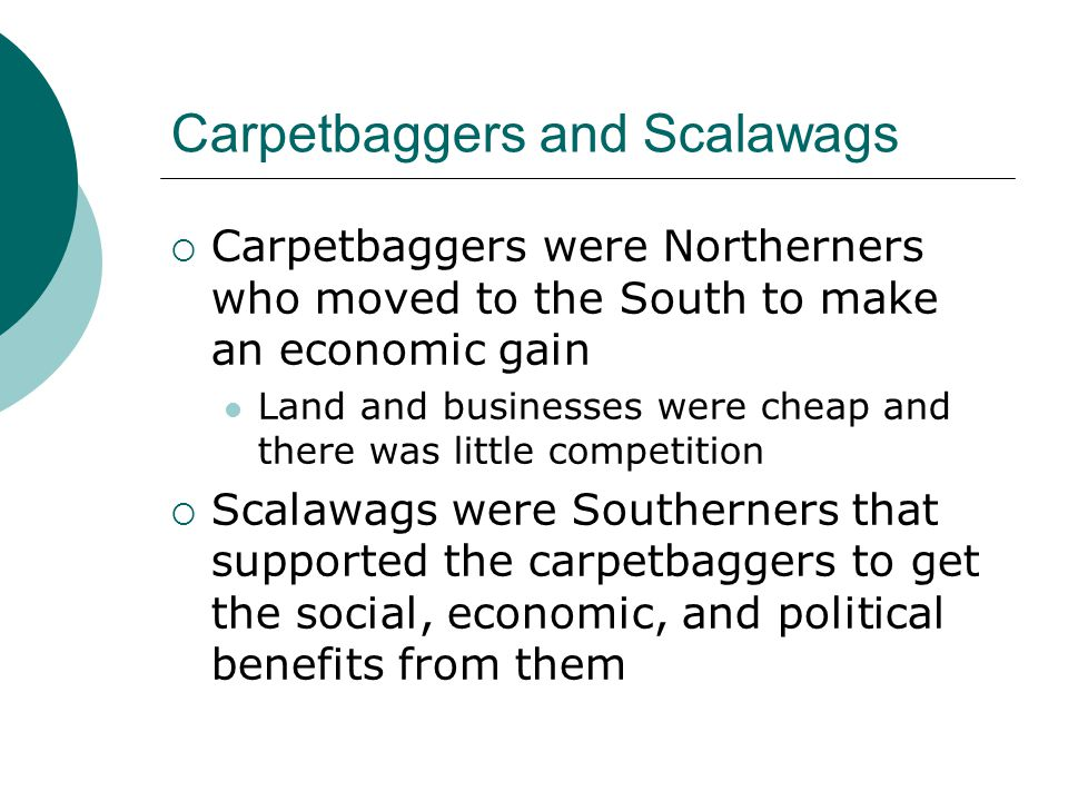 Carpetbaggers and Scalawags  Carpetbaggers were Northerners who moved to the South to make an economic gain Land and businesses were cheap and there was little competition  Scalawags were Southerners that supported the carpetbaggers to get the social, economic, and political benefits from them