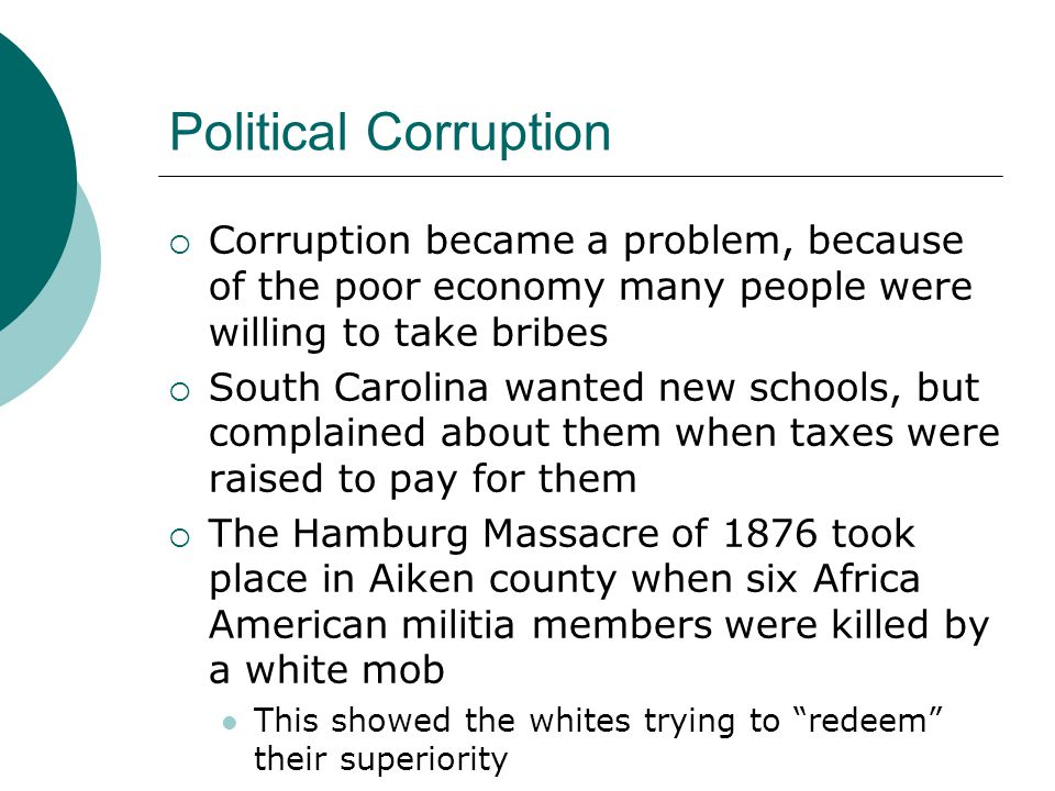 Political Corruption  Corruption became a problem, because of the poor economy many people were willing to take bribes  South Carolina wanted new schools, but complained about them when taxes were raised to pay for them  The Hamburg Massacre of 1876 took place in Aiken county when six Africa American militia members were killed by a white mob This showed the whites trying to redeem their superiority