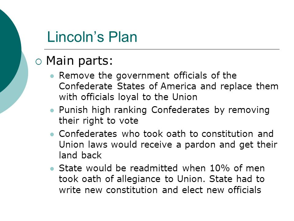 Lincoln's Plan  Main parts: Remove the government officials of the Confederate States of America and replace them with officials loyal to the Union Punish high ranking Confederates by removing their right to vote Confederates who took oath to constitution and Union laws would receive a pardon and get their land back State would be readmitted when 10% of men took oath of allegiance to Union.
