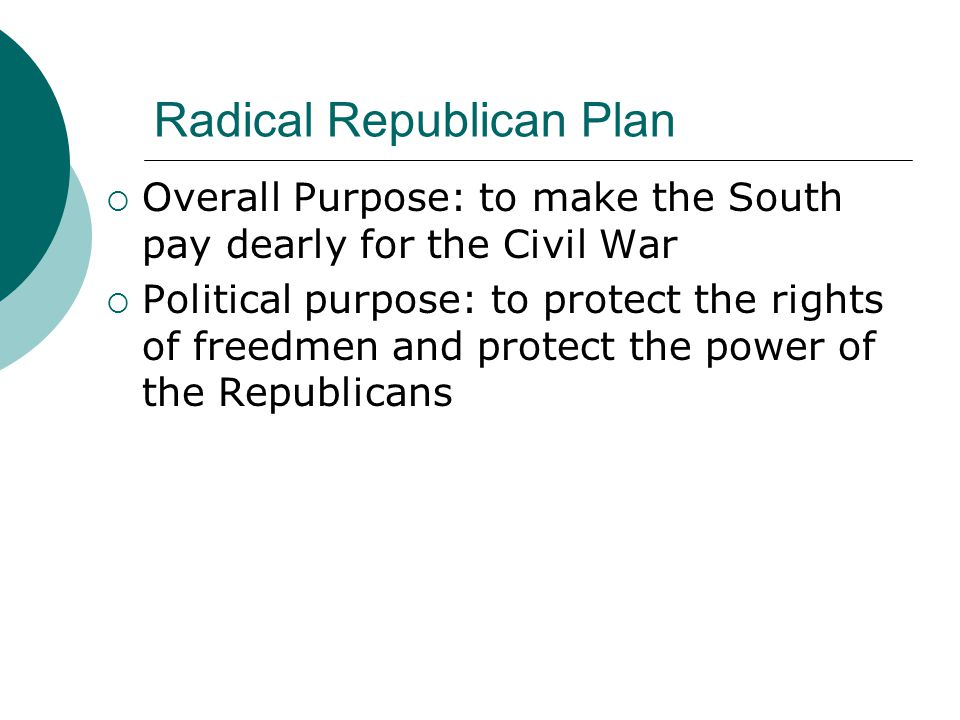 Radical Republican Plan  Overall Purpose: to make the South pay dearly for the Civil War  Political purpose: to protect the rights of freedmen and protect the power of the Republicans