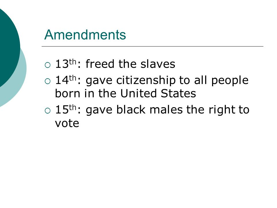Amendments  13 th : freed the slaves  14 th : gave citizenship to all people born in the United States  15 th : gave black males the right to vote