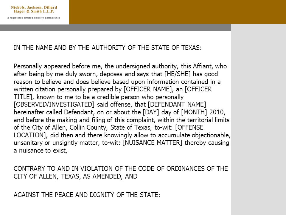 IN THE NAME AND BY THE AUTHORITY OF THE STATE OF TEXAS: Personally appeared before me, the undersigned authority, this Affiant, who after being by me duly sworn, deposes and says that [HE/SHE] has good reason to believe and does believe based upon information contained in a written citation personally prepared by [OFFICER NAME], an [OFFICER TITLE], known to me to be a credible person who personally [OBSERVED/INVESTIGATED] said offense, that [DEFENDANT NAME] hereinafter called Defendant, on or about the [DAY] day of [MONTH] 2010, and before the making and filing of this complaint, within the territorial limits of the City of Allen, Collin County, State of Texas, to-wit: [OFFENSE LOCATION], did then and there knowingly allow to accumulate objectionable, unsanitary or unsightly matter, to-wit: [NUISANCE MATTER] thereby causing a nuisance to exist, CONTRARY TO AND IN VIOLATION OF THE CODE OF ORDINANCES OF THE CITY OF ALLEN, TEXAS, AS AMENDED, AND AGAINST THE PEACE AND DIGNITY OF THE STATE: