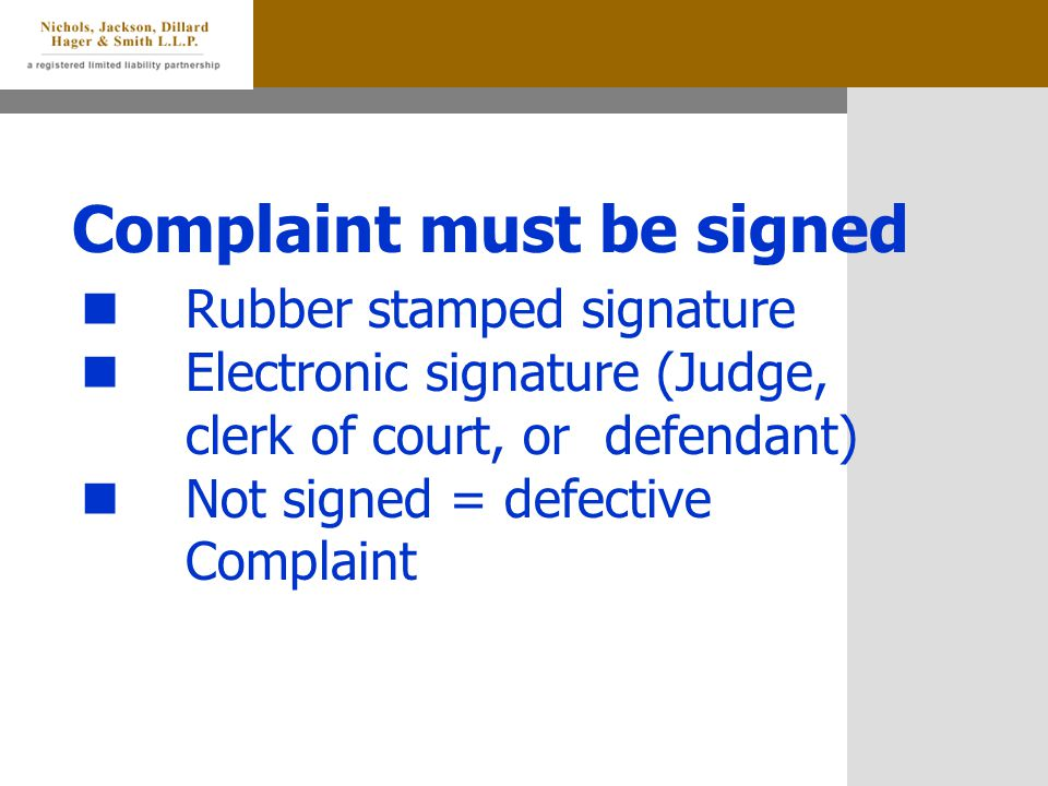 Complaint must be signed Rubber stamped signature Electronic signature (Judge, clerk of court, or defendant) Not signed = defective Complaint