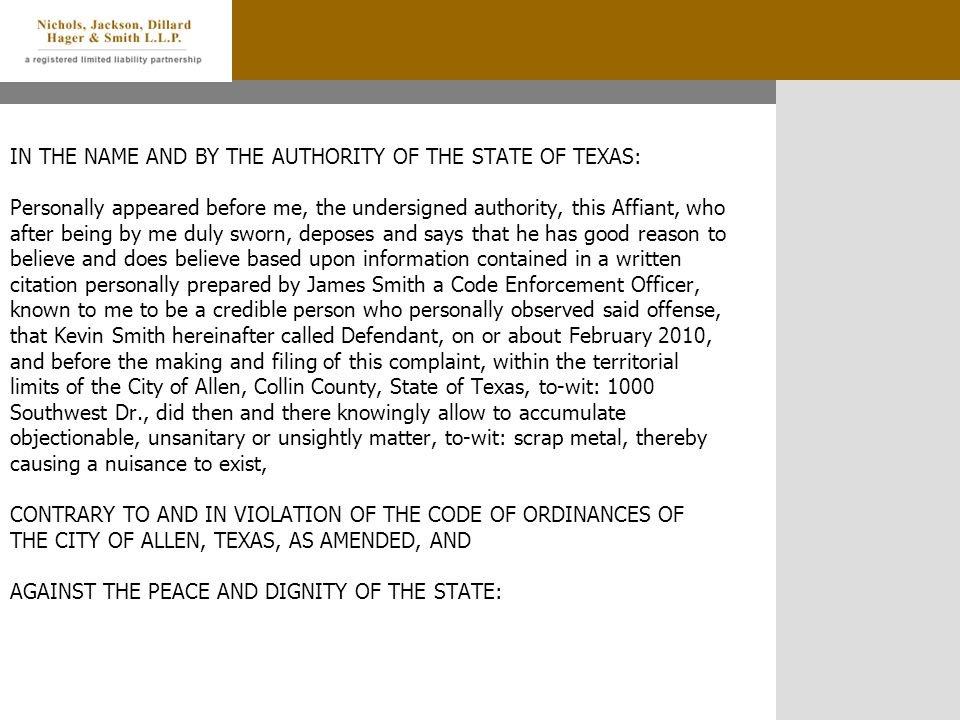 IN THE NAME AND BY THE AUTHORITY OF THE STATE OF TEXAS: Personally appeared before me, the undersigned authority, this Affiant, who after being by me duly sworn, deposes and says that he has good reason to believe and does believe based upon information contained in a written citation personally prepared by James Smith a Code Enforcement Officer, known to me to be a credible person who personally observed said offense, that Kevin Smith hereinafter called Defendant, on or about February 2010, and before the making and filing of this complaint, within the territorial limits of the City of Allen, Collin County, State of Texas, to-wit: 1000 Southwest Dr., did then and there knowingly allow to accumulate objectionable, unsanitary or unsightly matter, to-wit: scrap metal, thereby causing a nuisance to exist, CONTRARY TO AND IN VIOLATION OF THE CODE OF ORDINANCES OF THE CITY OF ALLEN, TEXAS, AS AMENDED, AND AGAINST THE PEACE AND DIGNITY OF THE STATE: