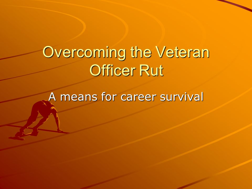 Overcoming the Veteran Officer Rut A means for career survival