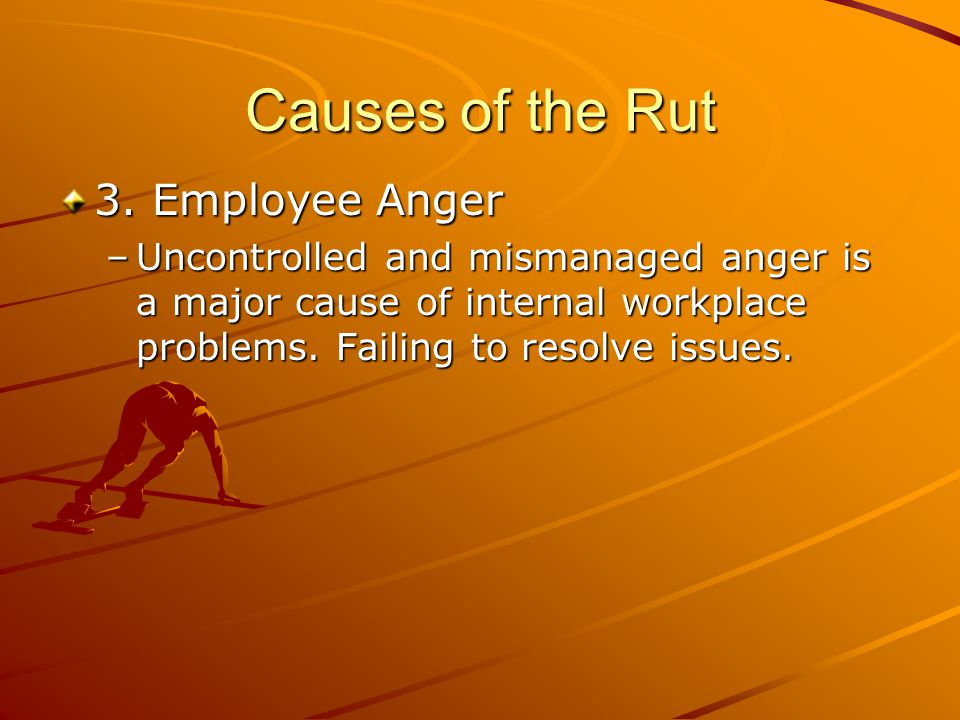 Causes of the Rut 3. Employee Anger –Uncontrolled and mismanaged anger is a major cause of internal workplace problems. Failing to resolve issues.