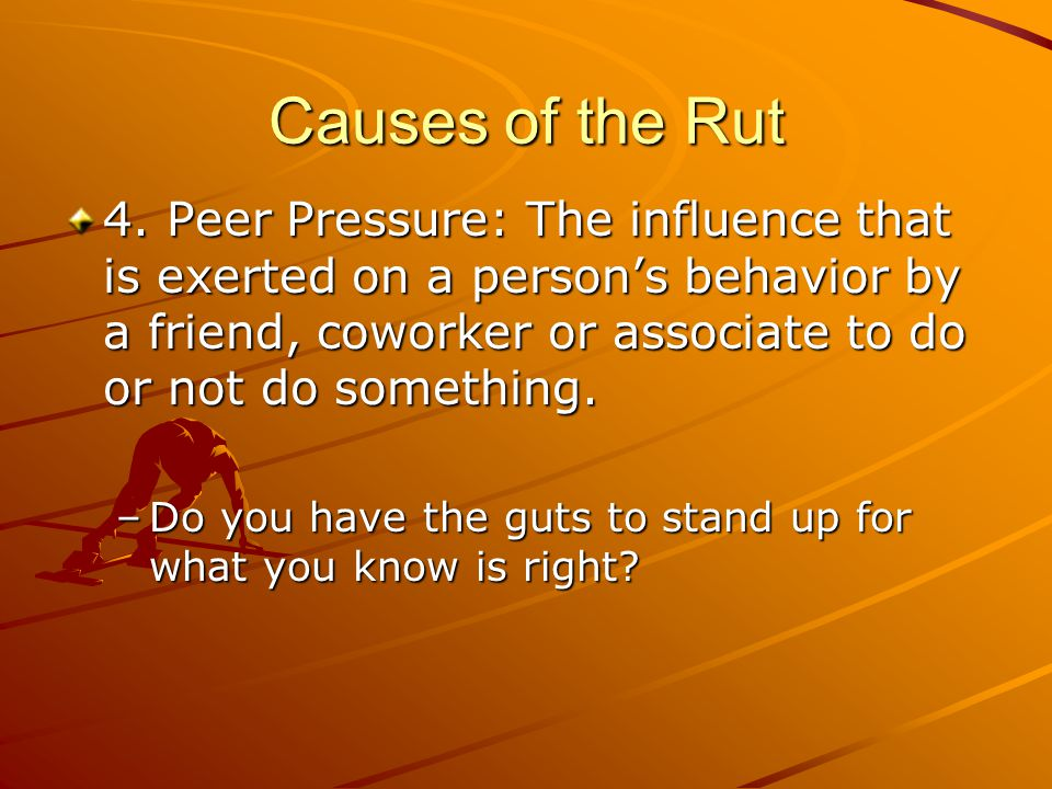 Causes of the Rut 4. Peer Pressure: The influence that is exerted on a person's behavior by a friend, coworker or associate to do or not do something.