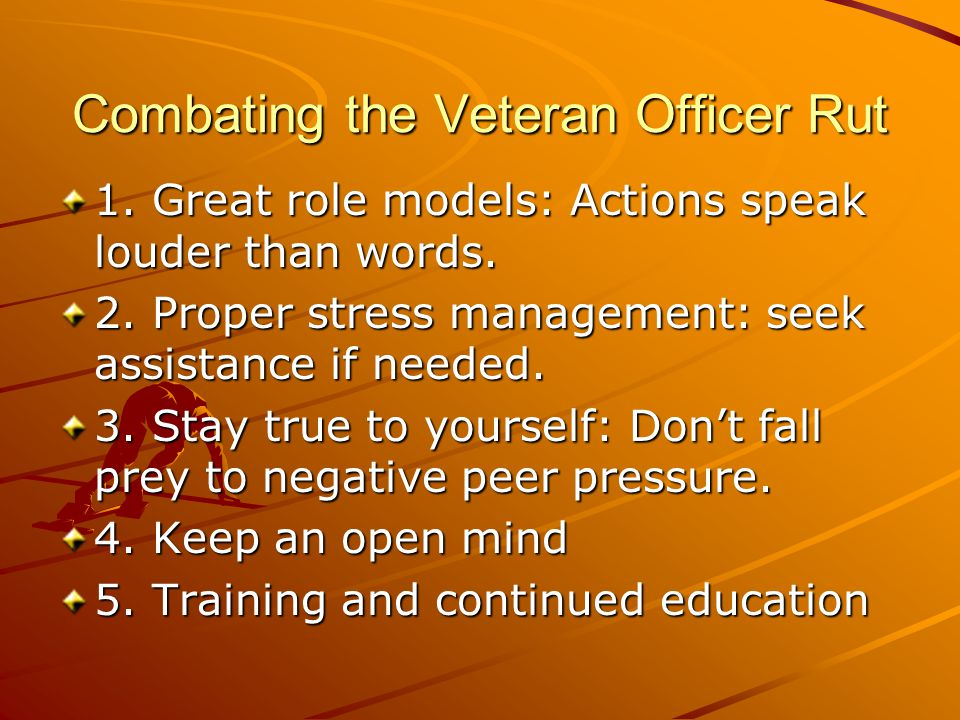 Combating the Veteran Officer Rut 1. Great role models: Actions speak louder than words. 2. Proper stress management: seek assistance if needed. 3. St