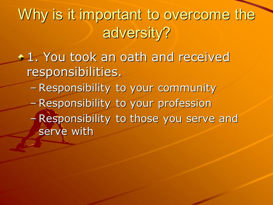 Why is it important to overcome the adversity? 1. You took an oath and received responsibilities. –Responsibility to your community –Responsibility to