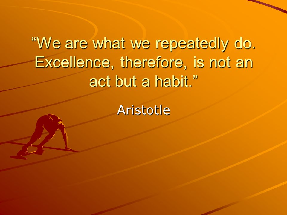 """""""We are what we repeatedly do. Excellence, therefore, is not an act but a habit."""" Aristotle"""