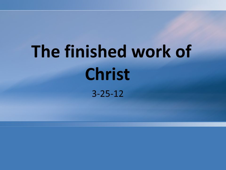 The finished work of Christ 3-25-12