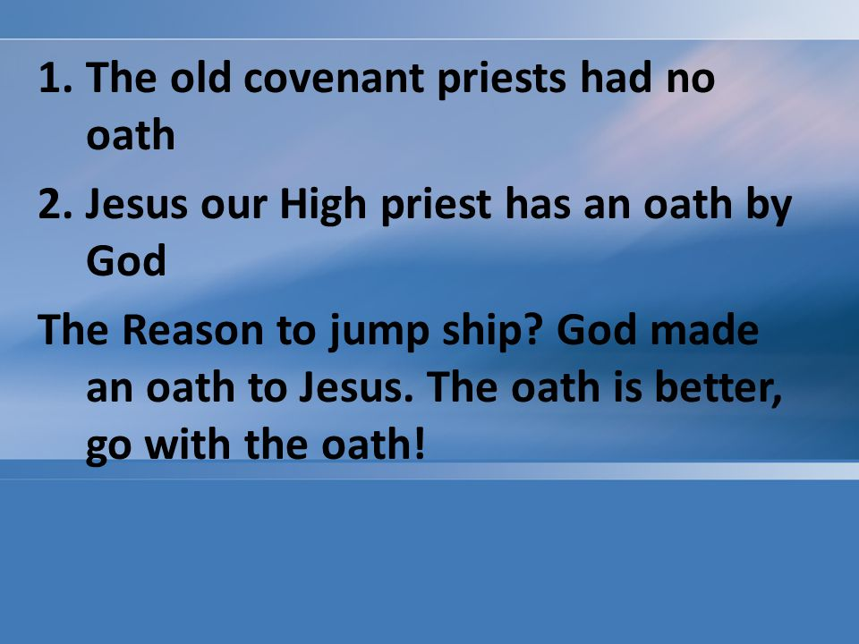 1.The old covenant priests had no oath 2.Jesus our High priest has an oath by God The Reason to jump ship.