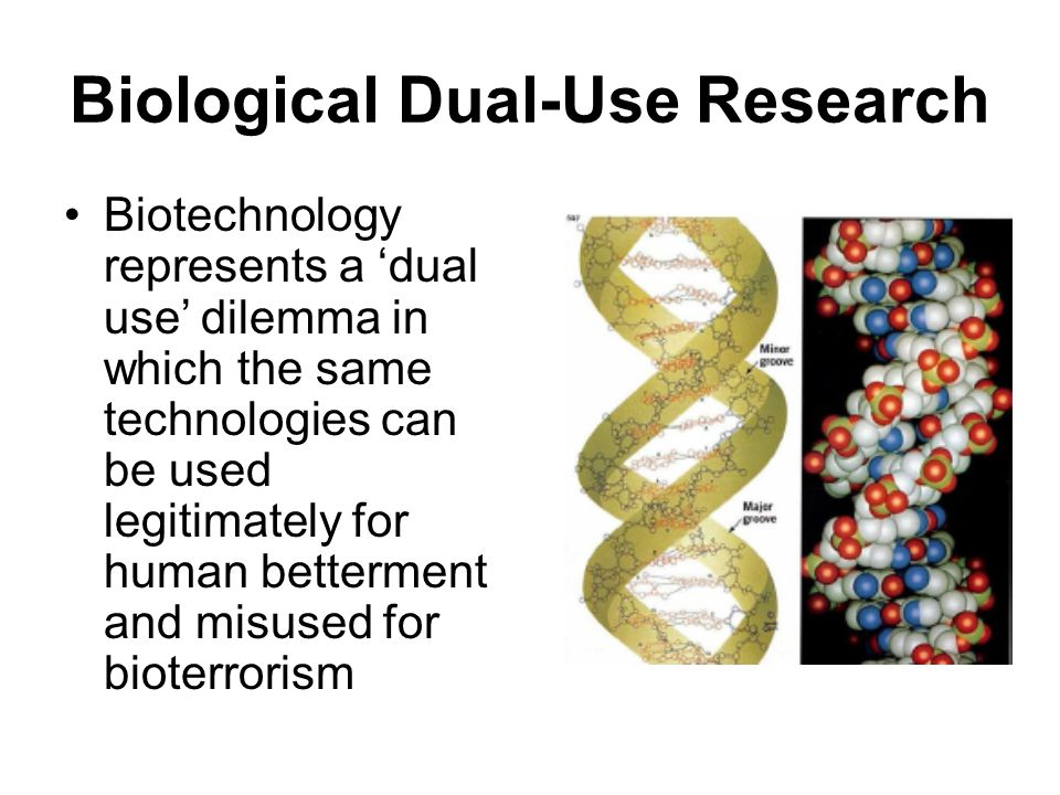 Biological Dual-Use Research Biotechnology represents a 'dual use' dilemma in which the same technologies can be used legitimately for human bettermen