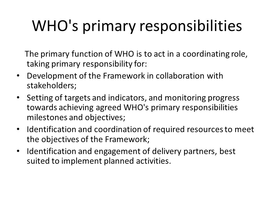 WHO's primary responsibilities The primary function of WHO is to act in a coordinating role, taking primary responsibility for: Development of the Fra