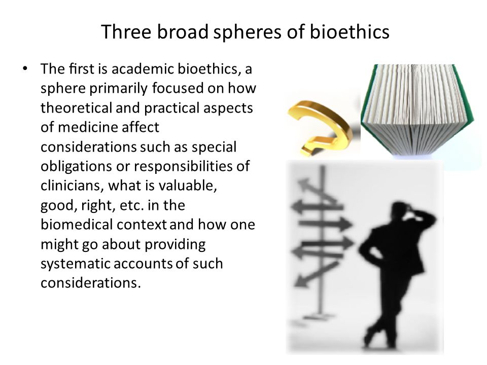 Three broad spheres of bioethics The first is academic bioethics, a sphere primarily focused on how theoretical and practical aspects of medicine affec