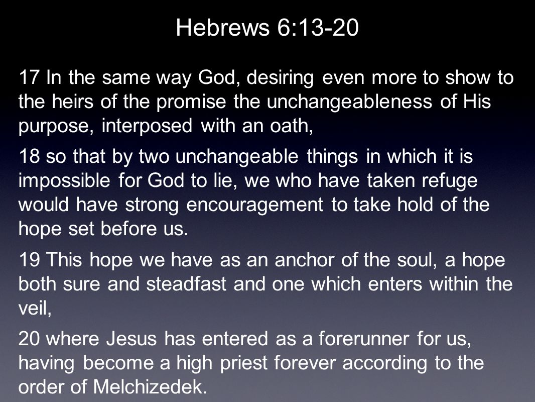 Hebrews 6:13-20 17 In the same way God, desiring even more to show to the heirs of the promise the unchangeableness of His purpose, interposed with an oath, 18 so that by two unchangeable things in which it is impossible for God to lie, we who have taken refuge would have strong encouragement to take hold of the hope set before us.