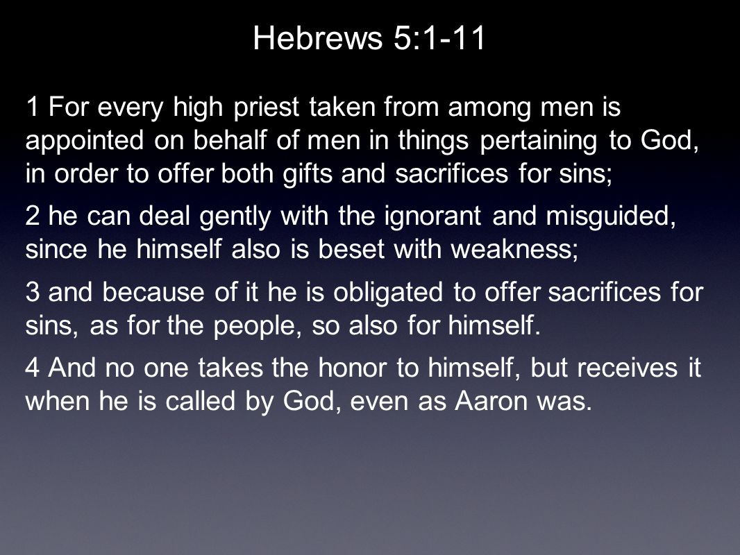 Hebrews 5:1-11 1 For every high priest taken from among men is appointed on behalf of men in things pertaining to God, in order to offer both gifts and sacrifices for sins; 2 he can deal gently with the ignorant and misguided, since he himself also is beset with weakness; 3 and because of it he is obligated to offer sacrifices for sins, as for the people, so also for himself.